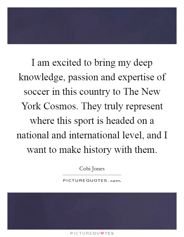 I am excited to bring my deep knowledge, passion and expertise of soccer in this country to The New York Cosmos. They truly represent where this sport is headed on a national and international level, and I want to make history with them Picture Quote #1