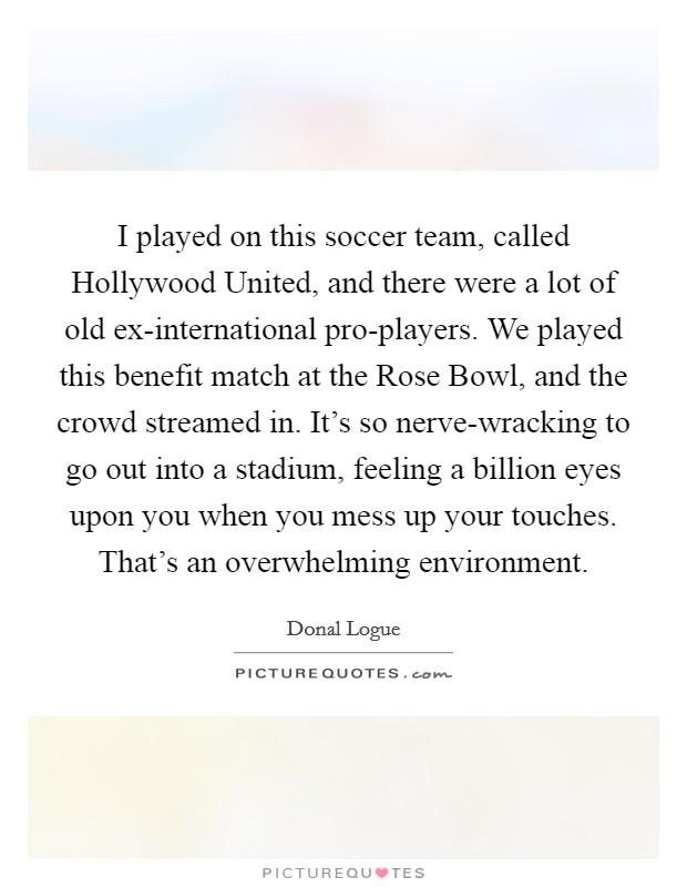 I played on this soccer team, called Hollywood United, and there were a lot of old ex-international pro-players. We played this benefit match at the Rose Bowl, and the crowd streamed in. It's so nerve-wracking to go out into a stadium, feeling a billion eyes upon you when you mess up your touches. That's an overwhelming environment Picture Quote #1