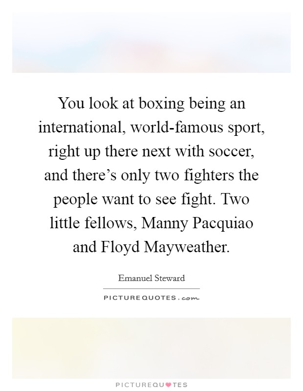You look at boxing being an international, world-famous sport, right up there next with soccer, and there's only two fighters the people want to see fight. Two little fellows, Manny Pacquiao and Floyd Mayweather Picture Quote #1