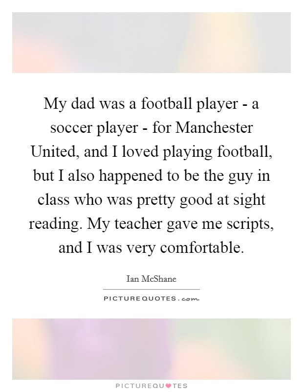 My dad was a football player - a soccer player - for Manchester United, and I loved playing football, but I also happened to be the guy in class who was pretty good at sight reading. My teacher gave me scripts, and I was very comfortable Picture Quote #1