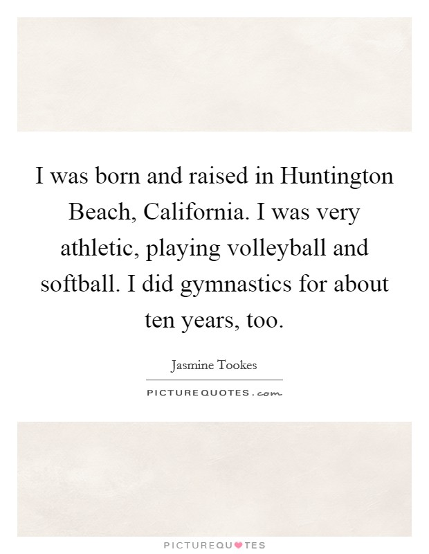 I was born and raised in Huntington Beach, California. I was very athletic, playing volleyball and softball. I did gymnastics for about ten years, too Picture Quote #1