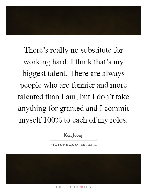 There's really no substitute for working hard. I think that's my biggest talent. There are always people who are funnier and more talented than I am, but I don't take anything for granted and I commit myself 100% to each of my roles Picture Quote #1