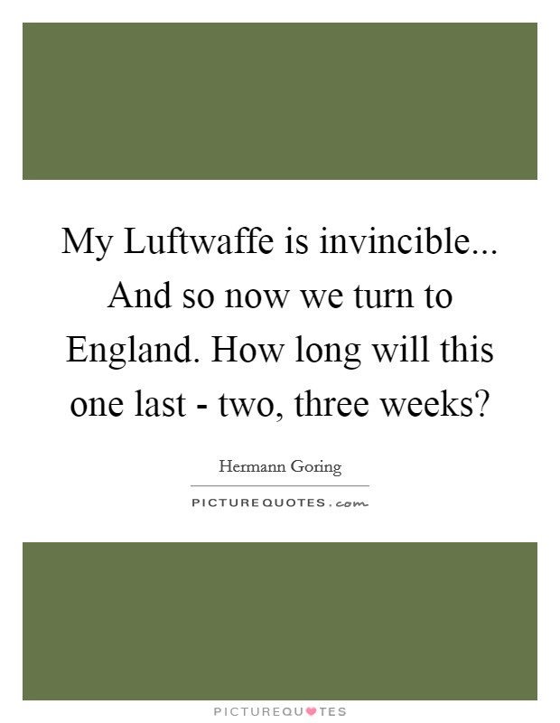 My Luftwaffe is invincible... And so now we turn to England. How long will this one last - two, three weeks? Picture Quote #1