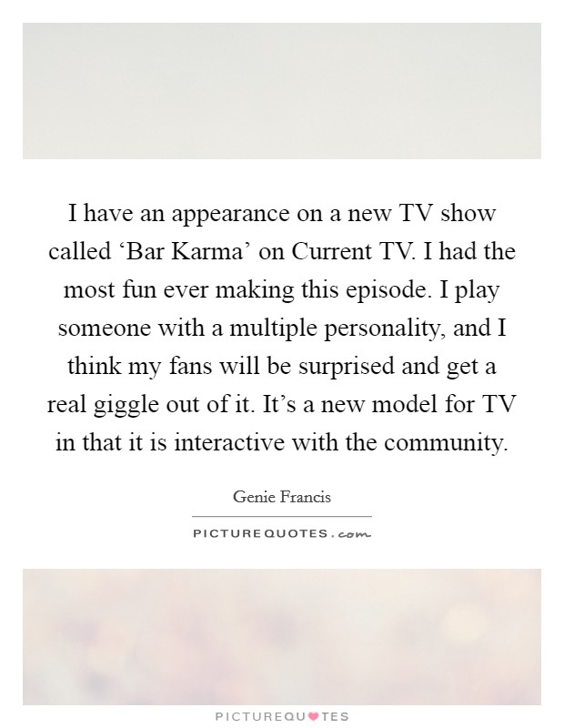 I have an appearance on a new TV show called 'Bar Karma' on Current TV. I had the most fun ever making this episode. I play someone with a multiple personality, and I think my fans will be surprised and get a real giggle out of it. It's a new model for TV in that it is interactive with the community Picture Quote #1