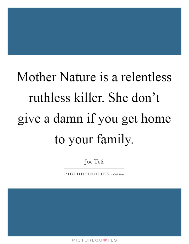 Mother Nature is a relentless ruthless killer. She don't give a damn if you get home to your family Picture Quote #1