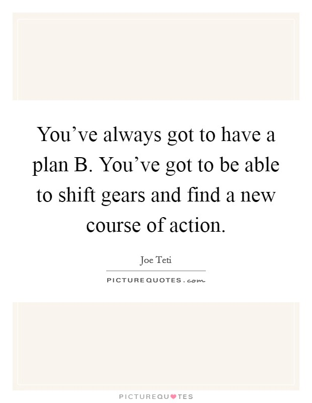 You've always got to have a plan B. You've got to be able to shift gears and find a new course of action Picture Quote #1