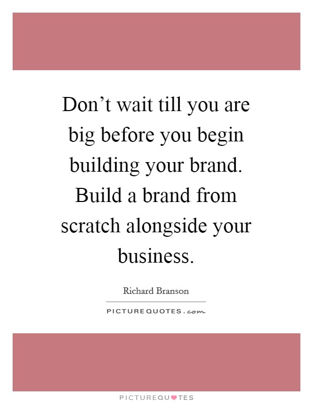 Don't wait till you are big before you begin building your brand. Build a brand from scratch alongside your business Picture Quote #1