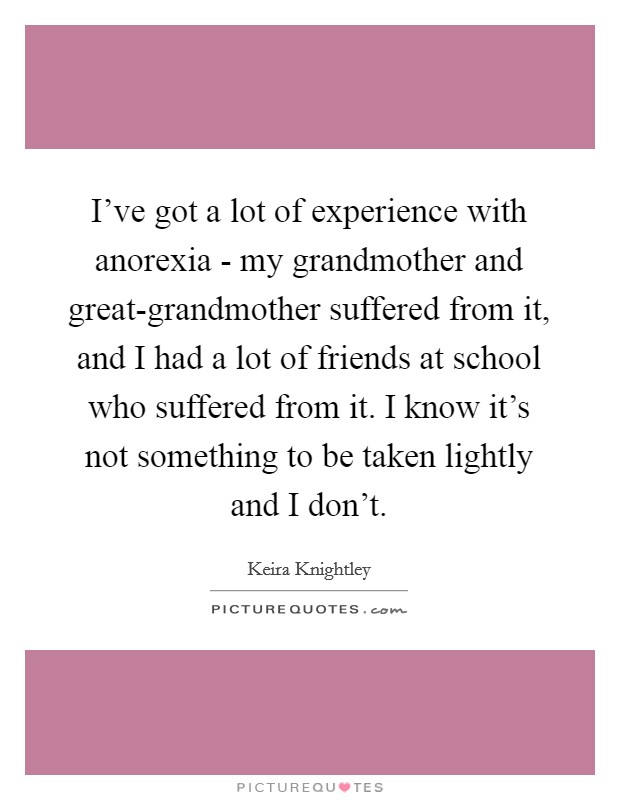I've got a lot of experience with anorexia - my grandmother and great-grandmother suffered from it, and I had a lot of friends at school who suffered from it. I know it's not something to be taken lightly and I don't Picture Quote #1