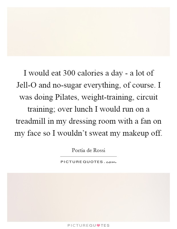 I would eat 300 calories a day - a lot of Jell-O and no-sugar everything, of course. I was doing Pilates, weight-training, circuit training; over lunch I would run on a treadmill in my dressing room with a fan on my face so I wouldn't sweat my makeup off Picture Quote #1