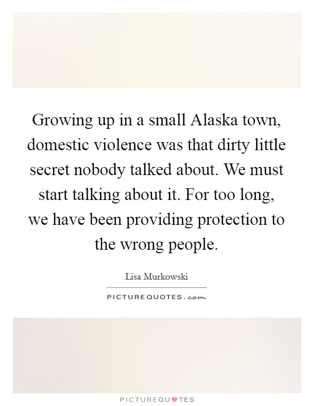 Growing up in a small Alaska town, domestic violence was that dirty little secret nobody talked about. We must start talking about it. For too long, we have been providing protection to the wrong people Picture Quote #1