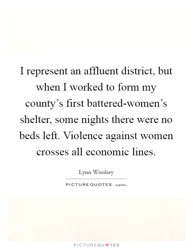 I represent an affluent district, but when I worked to form my county's first battered-women's shelter, some nights there were no beds left. Violence against women crosses all economic lines Picture Quote #1