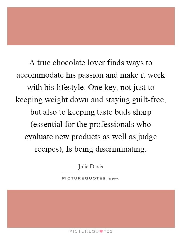 A true chocolate lover finds ways to accommodate his passion and make it work with his lifestyle. One key, not just to keeping weight down and staying guilt-free, but also to keeping taste buds sharp (essential for the professionals who evaluate new products as well as judge recipes), Is being discriminating Picture Quote #1