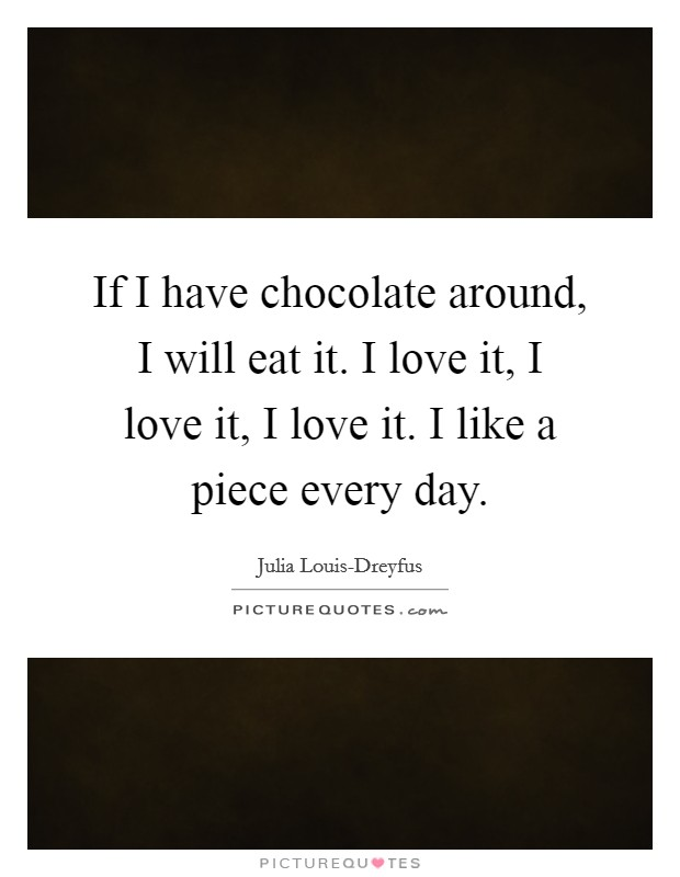 If I have chocolate around, I will eat it. I love it, I love it, I love it. I like a piece every day Picture Quote #1