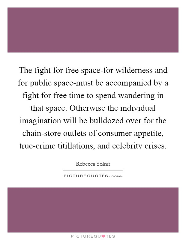 The fight for free space-for wilderness and for public space-must be accompanied by a fight for free time to spend wandering in that space. Otherwise the individual imagination will be bulldozed over for the chain-store outlets of consumer appetite, true-crime titillations, and celebrity crises Picture Quote #1