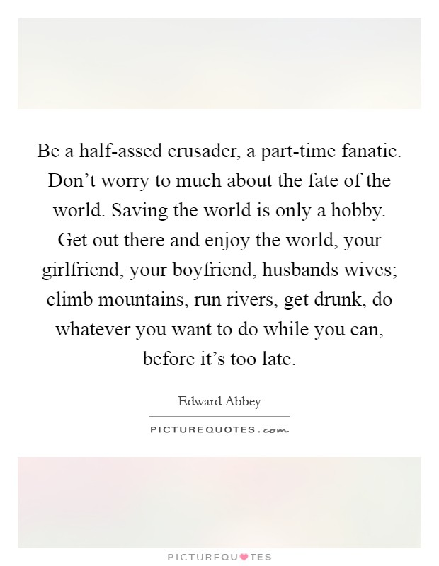 Be a half-assed crusader, a part-time fanatic. Don't worry to much about the fate of the world. Saving the world is only a hobby. Get out there and enjoy the world, your girlfriend, your boyfriend, husbands wives; climb mountains, run rivers, get drunk, do whatever you want to do while you can, before it's too late Picture Quote #1