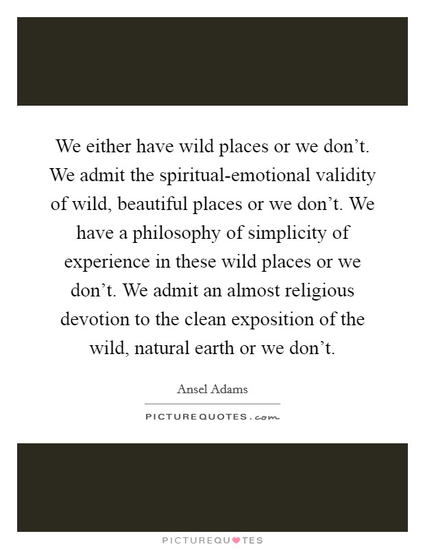 We either have wild places or we don't. We admit the spiritual-emotional validity of wild, beautiful places or we don't. We have a philosophy of simplicity of experience in these wild places or we don't. We admit an almost religious devotion to the clean exposition of the wild, natural earth or we don't Picture Quote #1