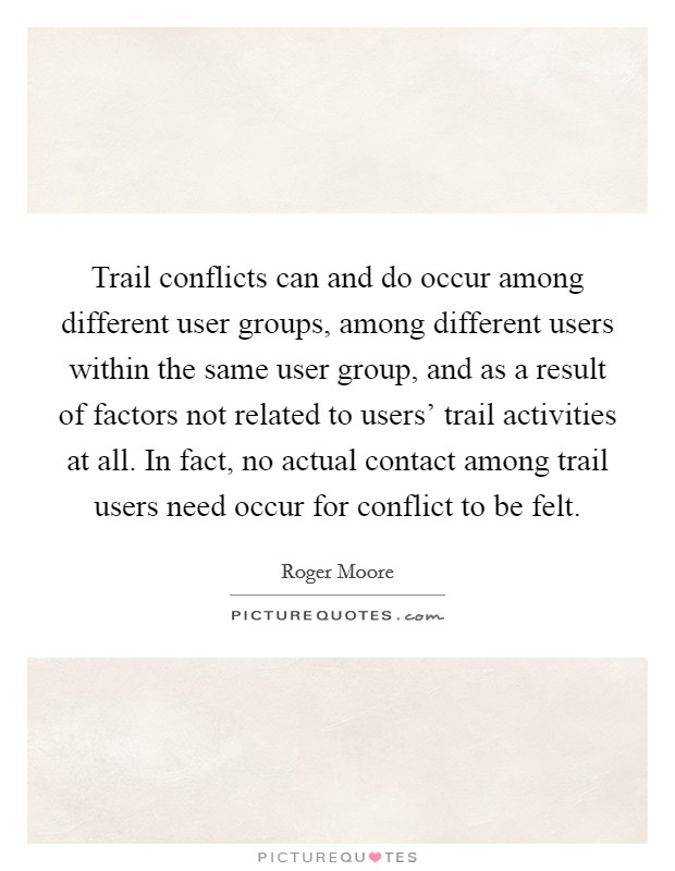 Trail conflicts can and do occur among different user groups, among different users within the same user group, and as a result of factors not related to users' trail activities at all. In fact, no actual contact among trail users need occur for conflict to be felt Picture Quote #1
