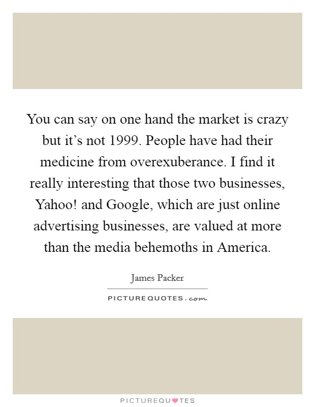 You can say on one hand the market is crazy but it's not 1999. People have had their medicine from overexuberance. I find it really interesting that those two businesses, Yahoo! and Google, which are just online advertising businesses, are valued at more than the media behemoths in America Picture Quote #1
