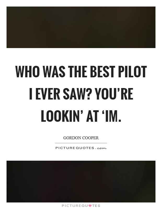 Who was the best pilot I ever saw? You're lookin' at 'im Picture Quote #1