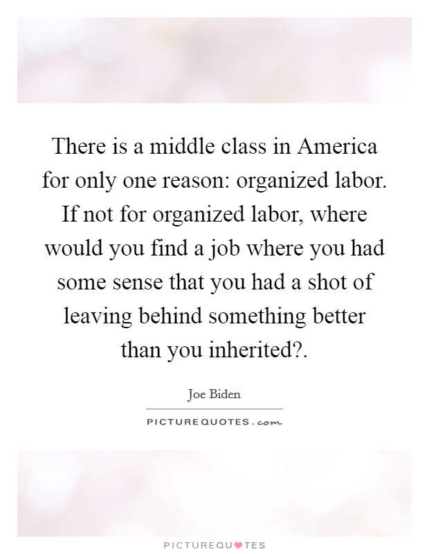 There is a middle class in America for only one reason: organized labor. If not for organized labor, where would you find a job where you had some sense that you had a shot of leaving behind something better than you inherited? Picture Quote #1