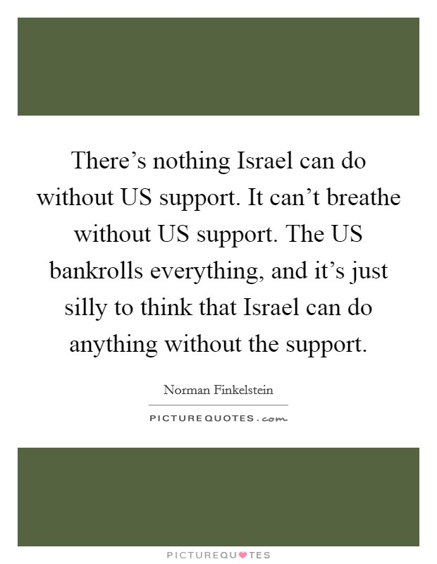 There's nothing Israel can do without US support. It can't breathe without US support. The US bankrolls everything, and it's just silly to think that Israel can do anything without the support Picture Quote #1
