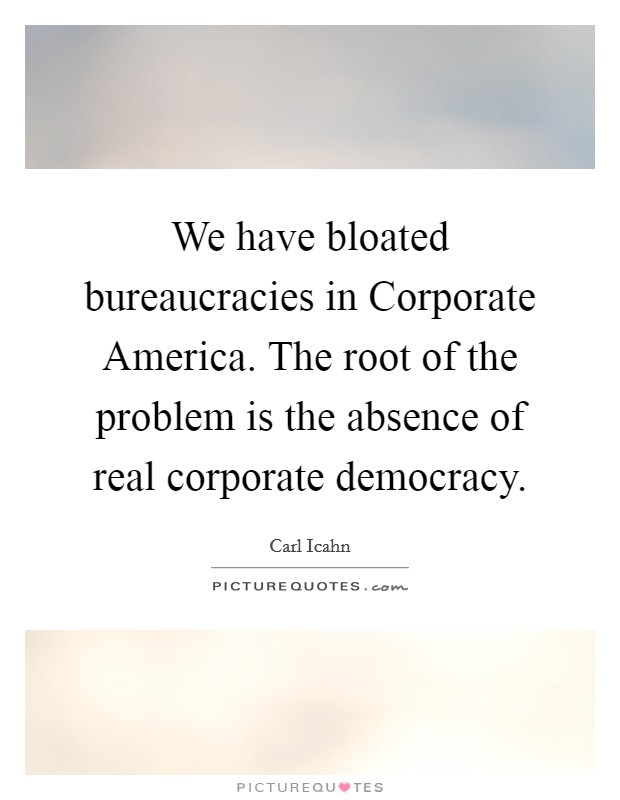 We have bloated bureaucracies in Corporate America. The root of the problem is the absence of real corporate democracy Picture Quote #1