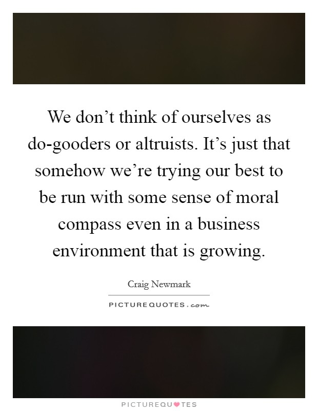 We don't think of ourselves as do-gooders or altruists. It's just that somehow we're trying our best to be run with some sense of moral compass even in a business environment that is growing Picture Quote #1