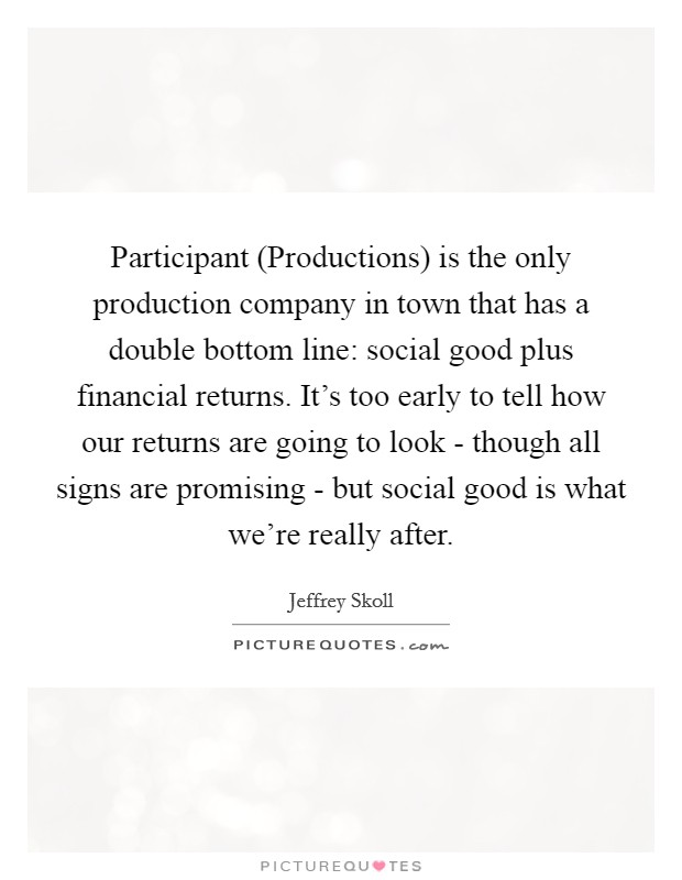 Participant (Productions) is the only production company in town that has a double bottom line: social good plus financial returns. It's too early to tell how our returns are going to look - though all signs are promising - but social good is what we're really after Picture Quote #1