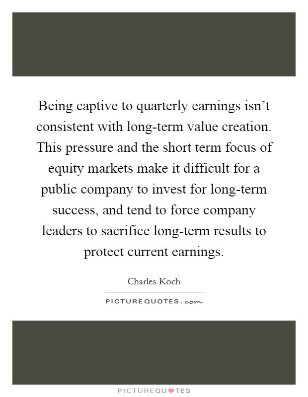Being captive to quarterly earnings isn't consistent with long-term value creation. This pressure and the short term focus of equity markets make it difficult for a public company to invest for long-term success, and tend to force company leaders to sacrifice long-term results to protect current earnings Picture Quote #1