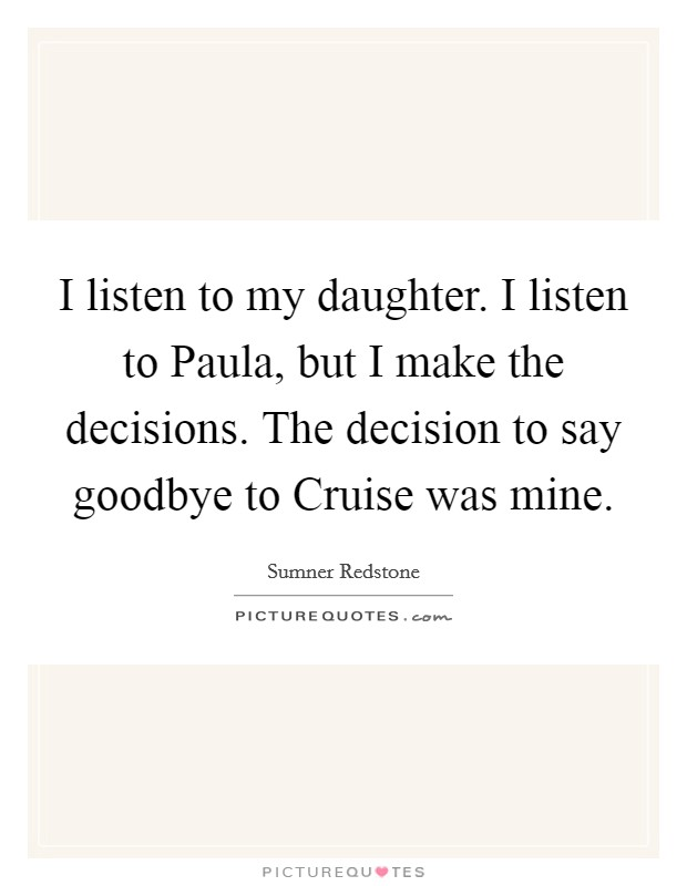 I listen to my daughter. I listen to Paula, but I make the decisions. The decision to say goodbye to Cruise was mine Picture Quote #1
