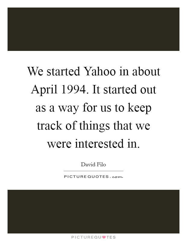 We started Yahoo in about April 1994. It started out as a way for us to keep track of things that we were interested in Picture Quote #1