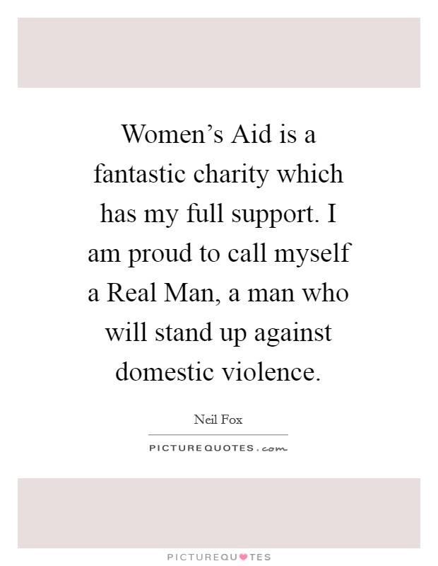 Women's Aid is a fantastic charity which has my full support. I am proud to call myself a Real Man, a man who will stand up against domestic violence Picture Quote #1
