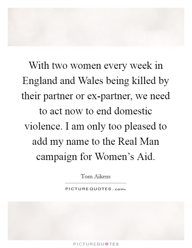 With two women every week in England and Wales being killed by their partner or ex-partner, we need to act now to end domestic violence. I am only too pleased to add my name to the Real Man campaign for Women's Aid Picture Quote #1