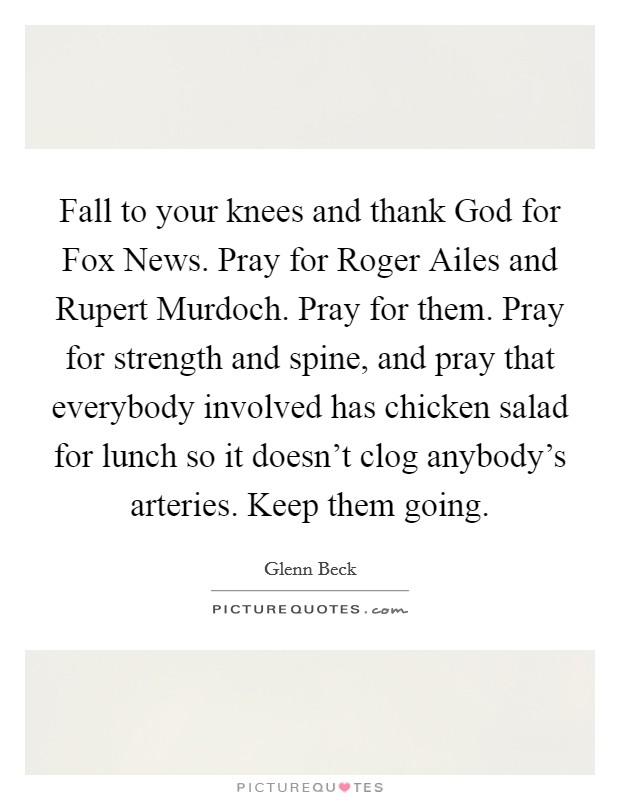 Fall to your knees and thank God for Fox News. Pray for Roger Ailes and Rupert Murdoch. Pray for them. Pray for strength and spine, and pray that everybody involved has chicken salad for lunch so it doesn't clog anybody's arteries. Keep them going Picture Quote #1