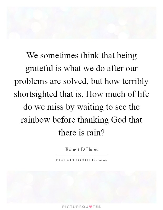 We sometimes think that being grateful is what we do after our problems are solved, but how terribly shortsighted that is. How much of life do we miss by waiting to see the rainbow before thanking God that there is rain? Picture Quote #1