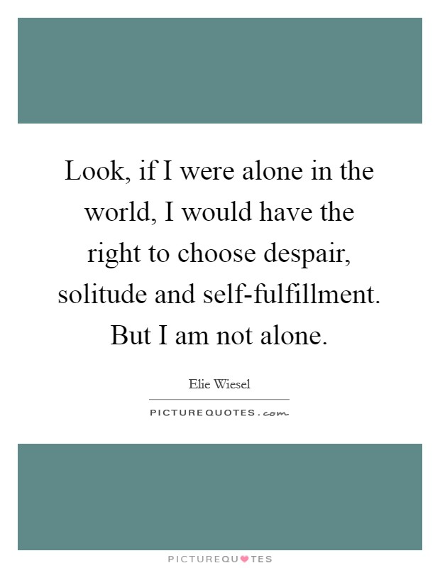 Look, if I were alone in the world, I would have the right to choose despair, solitude and self-fulfillment. But I am not alone Picture Quote #1