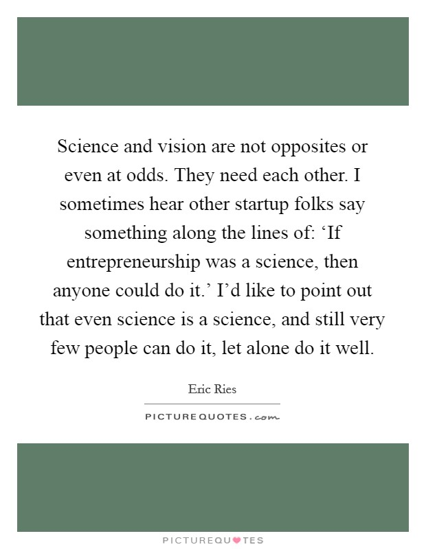 Science and vision are not opposites or even at odds. They need each other. I sometimes hear other startup folks say something along the lines of: 'If entrepreneurship was a science, then anyone could do it.' I'd like to point out that even science is a science, and still very few people can do it, let alone do it well Picture Quote #1