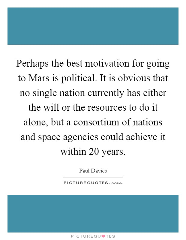 Perhaps the best motivation for going to Mars is political. It is obvious that no single nation currently has either the will or the resources to do it alone, but a consortium of nations and space agencies could achieve it within 20 years Picture Quote #1