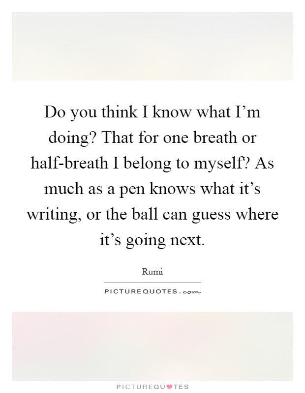 Do you think I know what I'm doing? That for one breath or half-breath I belong to myself? As much as a pen knows what it's writing, or the ball can guess where it's going next Picture Quote #1