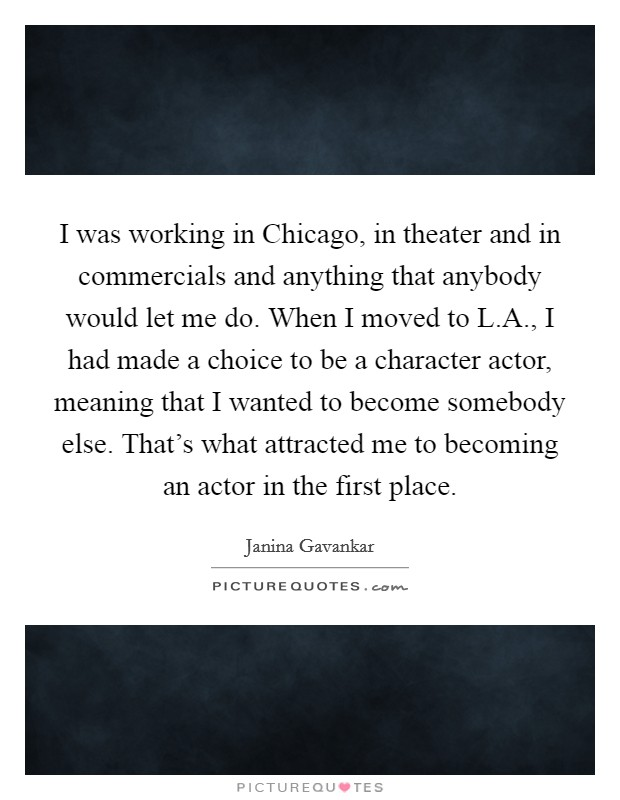 I was working in Chicago, in theater and in commercials and anything that anybody would let me do. When I moved to L.A., I had made a choice to be a character actor, meaning that I wanted to become somebody else. That's what attracted me to becoming an actor in the first place Picture Quote #1