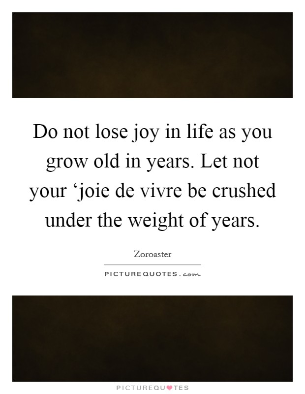 Do not lose joy in life as you grow old in years. Let not your 'joie de vivre be crushed under the weight of years Picture Quote #1