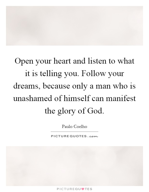 Open your heart and listen to what it is telling you. Follow your dreams, because only a man who is unashamed of himself can manifest the glory of God Picture Quote #1