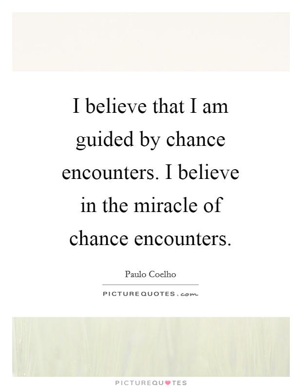 I believe that I am guided by chance encounters. I believe in the miracle of chance encounters Picture Quote #1