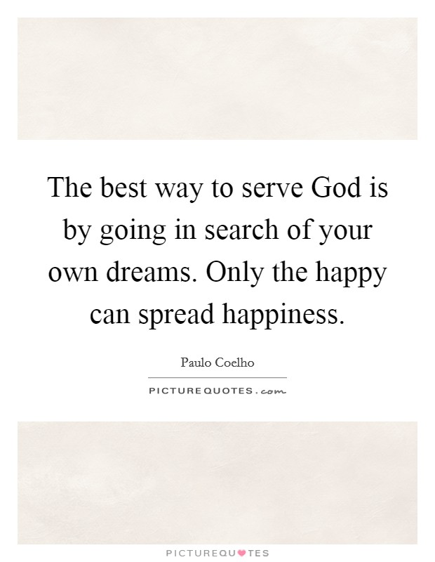 The best way to serve God is by going in search of your own dreams. Only the happy can spread happiness Picture Quote #1