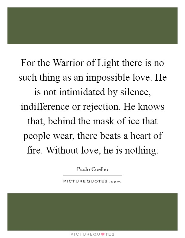 For the Warrior of Light there is no such thing as an impossible love. He is not intimidated by silence, indifference or rejection. He knows that, behind the mask of ice that people wear, there beats a heart of fire. Without love, he is nothing Picture Quote #1