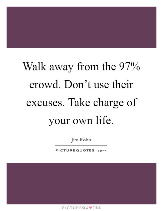 Walk away from the 97% crowd. Don't use their excuses. Take charge of your own life Picture Quote #1