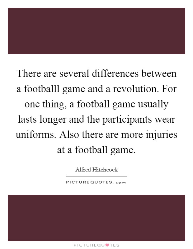 There are several differences between a footballl game and a revolution. For one thing, a football game usually lasts longer and the participants wear uniforms. Also there are more injuries at a football game Picture Quote #1