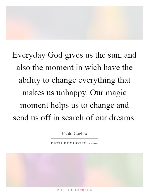 Everyday God gives us the sun, and also the moment in wich have the ability to change everything that makes us unhappy. Our magic moment helps us to change and send us off in search of our dreams Picture Quote #1