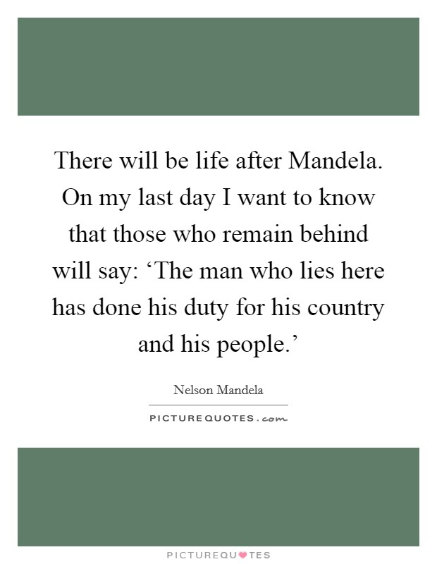 There will be life after Mandela. On my last day I want to know that those who remain behind will say: 'The man who lies here has done his duty for his country and his people.' Picture Quote #1