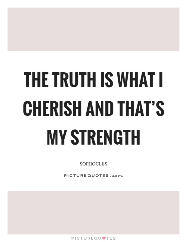 The truth is what I cherish and that's my strength Picture Quote #1